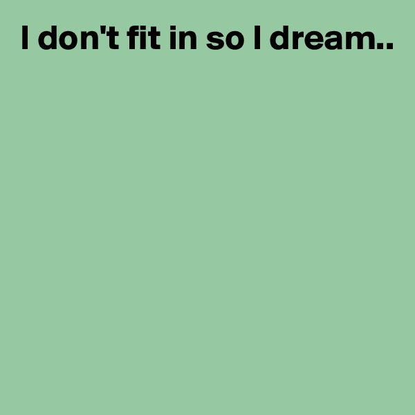 I don't fit in so I dream..