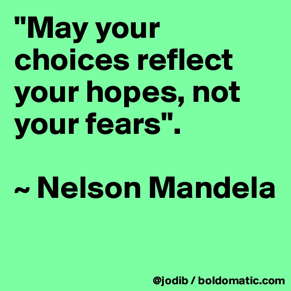"""""""May your choices reflect your hopes, not your fears"""".   ~ Nelson Mandela"""