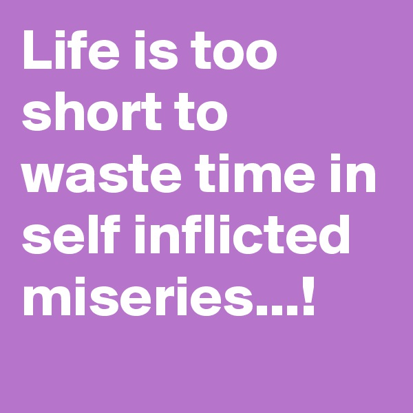 Life is too short to waste time in self inflicted miseries...!