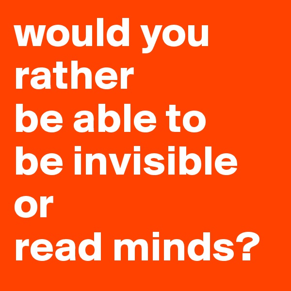 would you rather be able to be invisible or read minds?