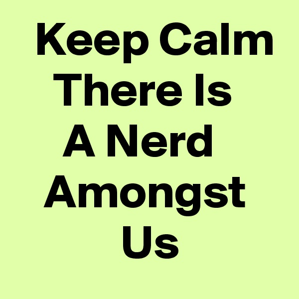 Keep Calm     There Is          A Nerd         Amongst              Us
