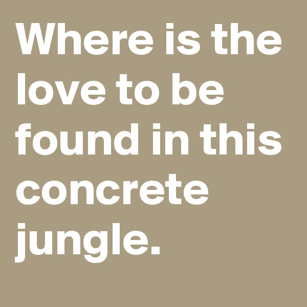 Where is the love to be found in this concrete jungle.