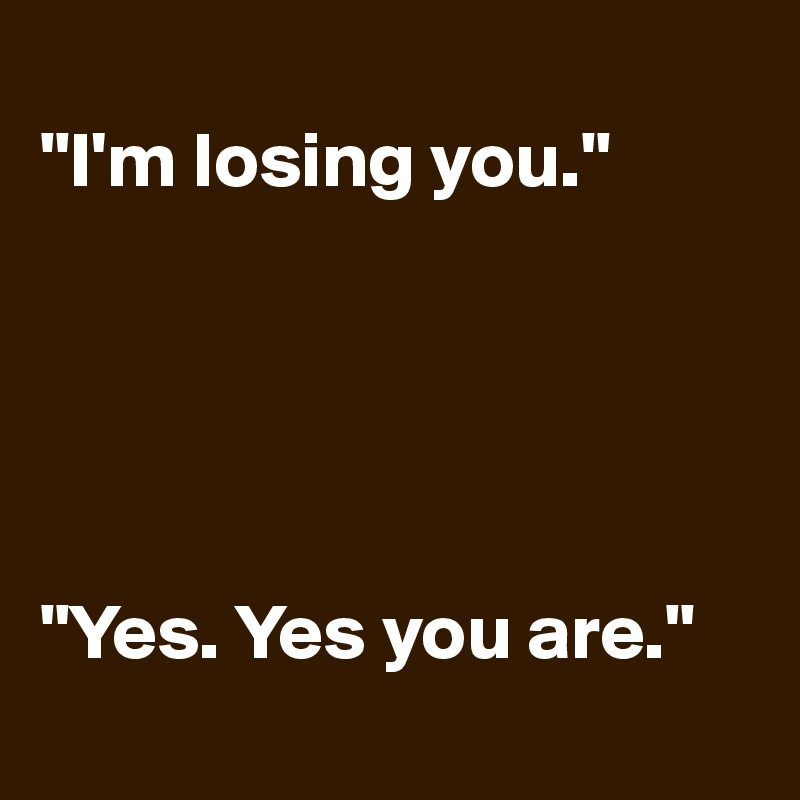 """""""I'm losing you.""""      """"Yes. Yes you are."""""""