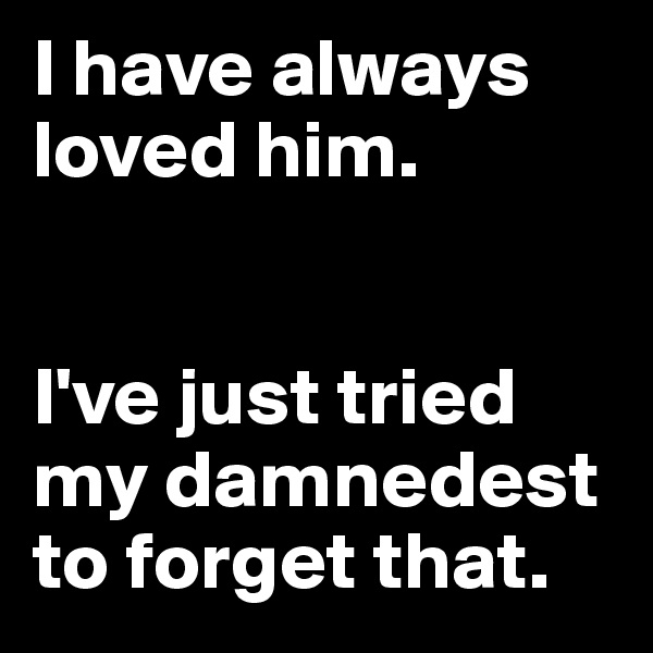 I have always loved him.    I've just tried my damnedest to forget that.