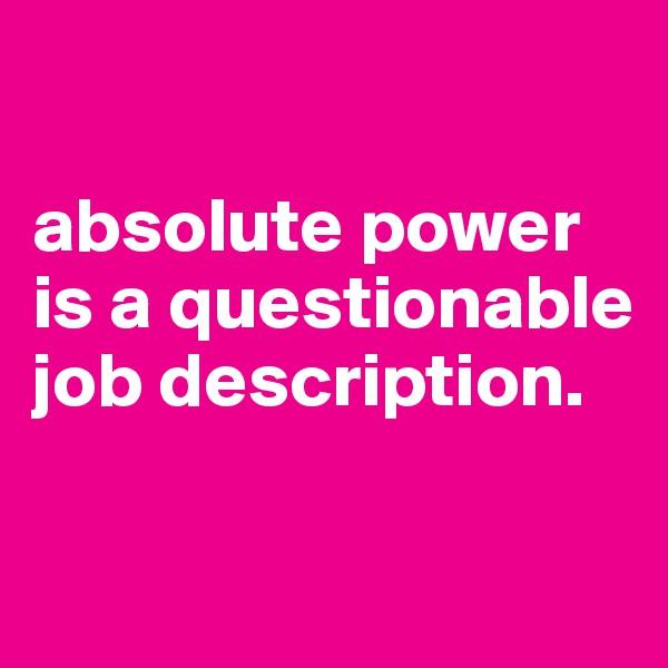 absolute power is a questionable job description.