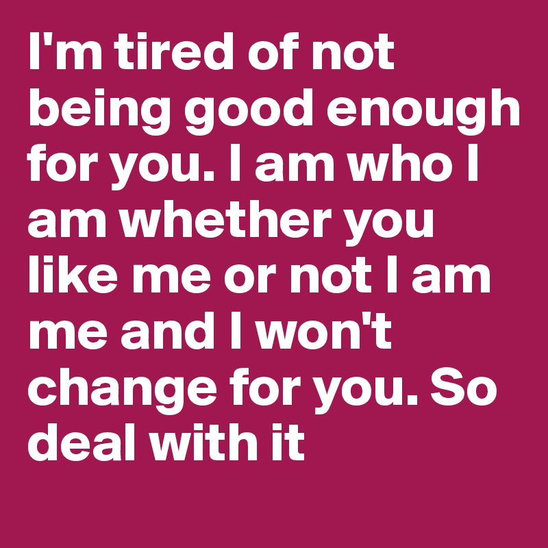 I'm tired of not being good enough for you. I am who I am whether you like me or not I am me and I won't change for you. So deal with it
