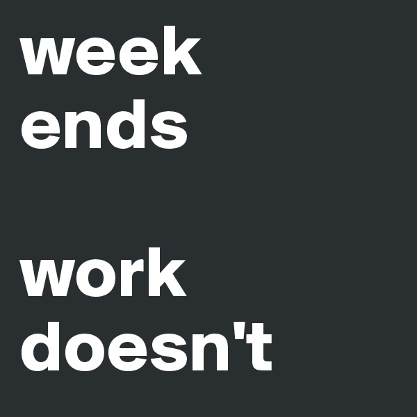 week  ends  work doesn't