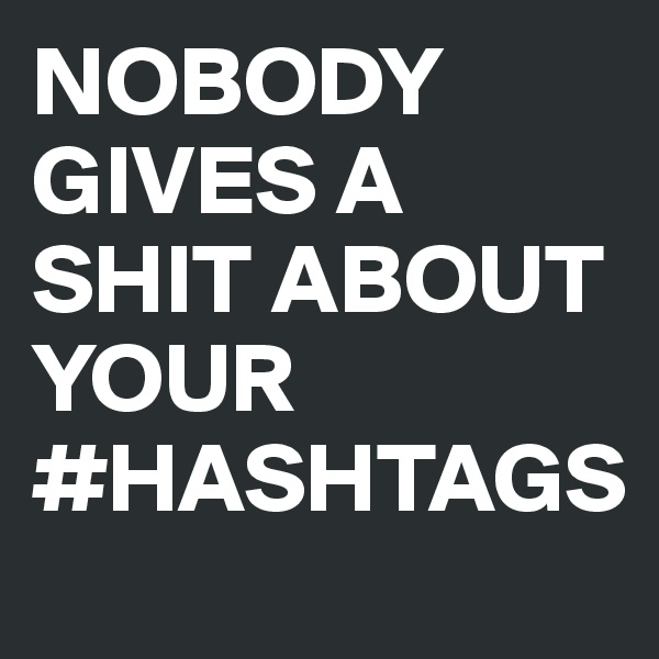 NOBODY GIVES A SHIT ABOUT YOUR #HASHTAGS