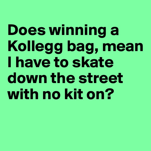 Does winning a Kollegg bag, mean I have to skate down the street with no kit on?