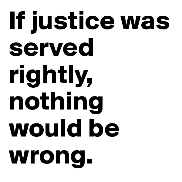 If justice was served rightly, nothing would be wrong.