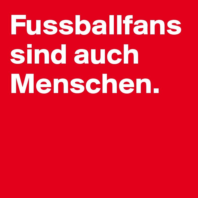 Fussballfans sind auch Menschen.