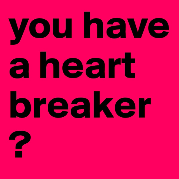 you have a heart breaker?