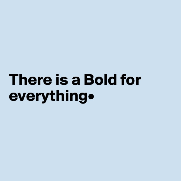 There is a Bold for everything•