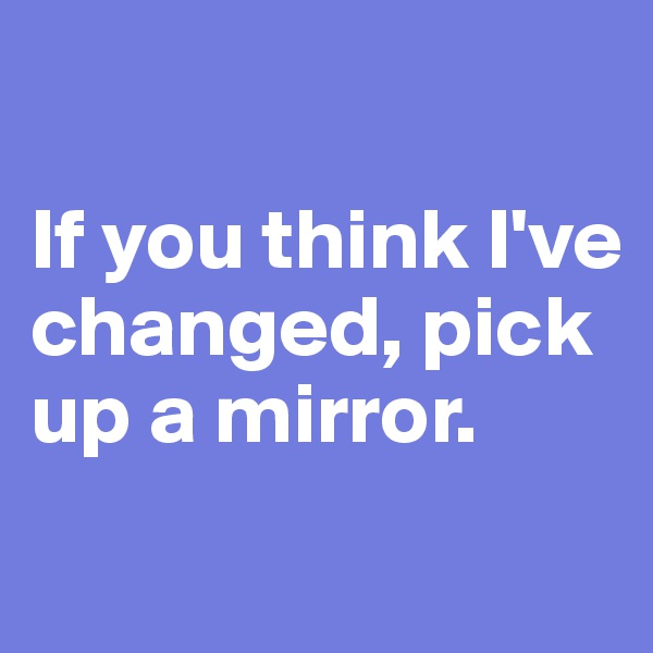 If you think I've changed, pick up a mirror.