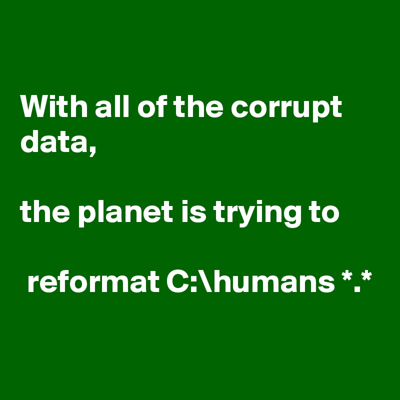 With all of the corrupt data,   the planet is trying to   reformat C:\humans *.*