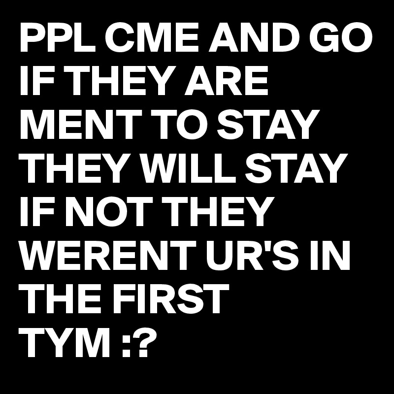 PPL CME AND GO IF THEY ARE MENT TO STAY THEY WILL STAY IF NOT THEY WERENT UR'S IN THE FIRST TYM :?