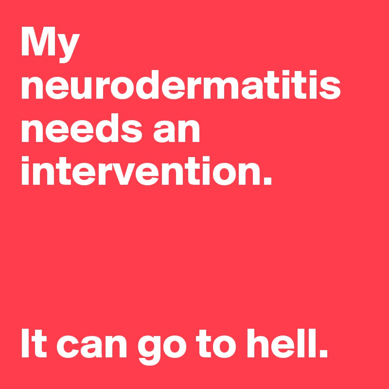 My neurodermatitis needs an intervention.     It can go to hell.