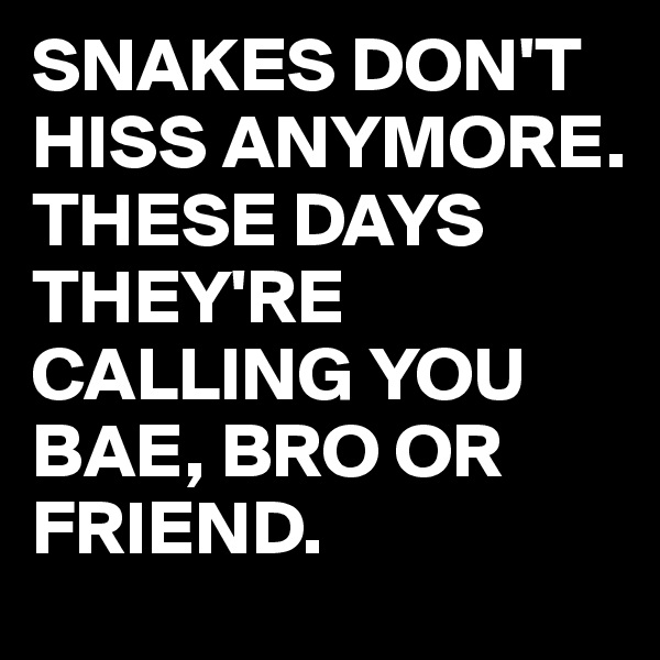 SNAKES DON'T HISS ANYMORE. THESE DAYS THEY'RE CALLING YOU BAE, BRO OR FRIEND.