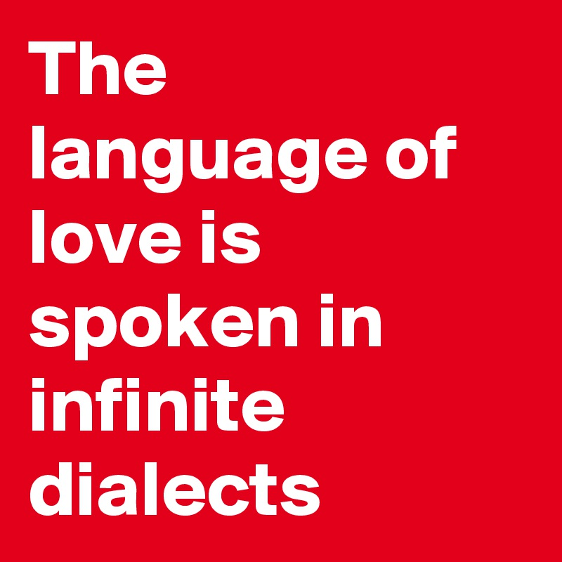 The language of love is spoken in infinite dialects