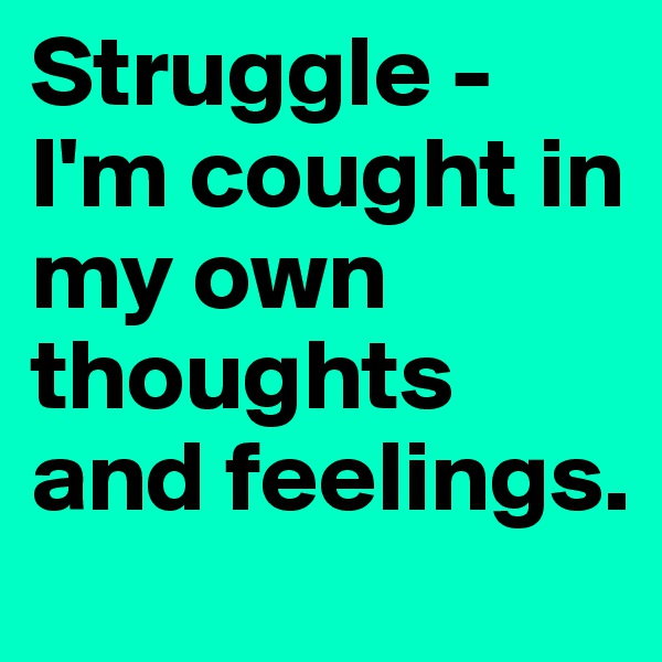 Struggle - I'm cought in my own thoughts and feelings.