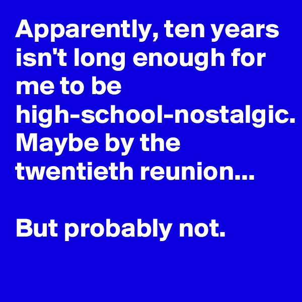 Apparently, ten years isn't long enough for me to be high-school-nostalgic. Maybe by the twentieth reunion...  But probably not.