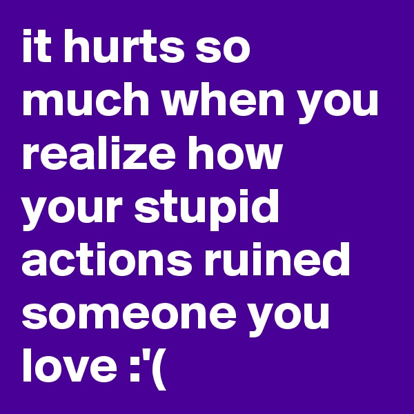 it hurts so much when you realize how your stupid actions ruined someone you love :'(