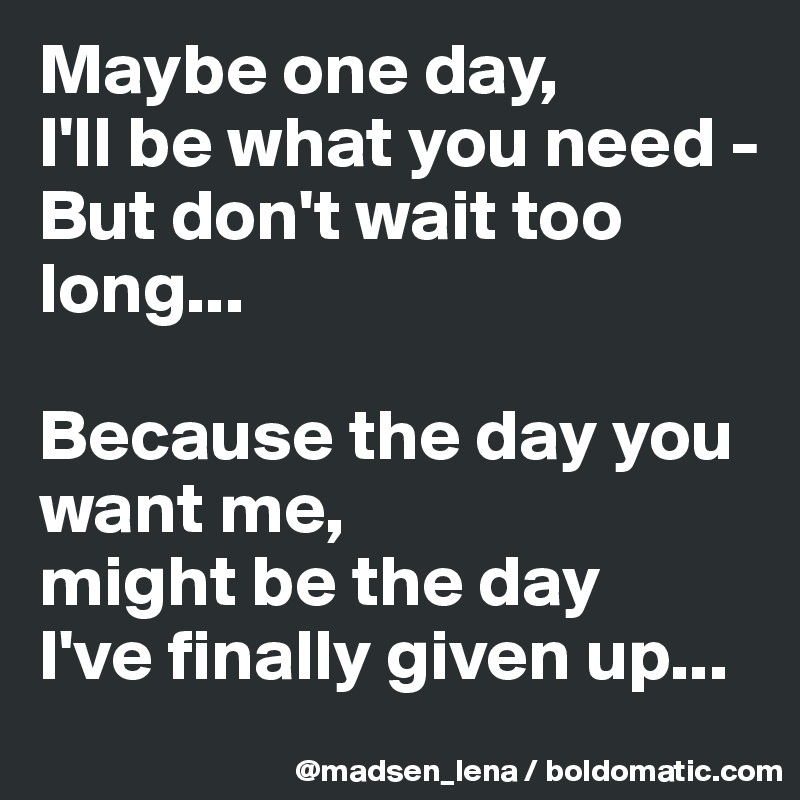Maybe one day, I'll be what you need -  But don't wait too long...  Because the day you want me, might be the day  I've finally given up...