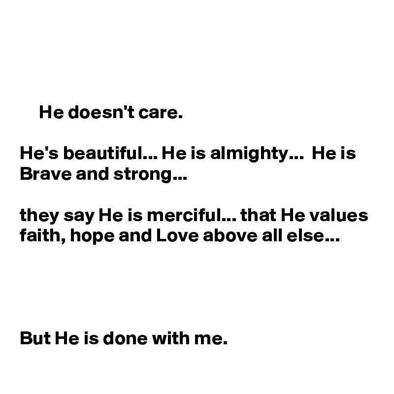He doesn't care.   He's beautiful... He is almighty...  He is Brave and strong...   they say He is merciful... that He values faith, hope and Love above all else...                                  But He is done with me.