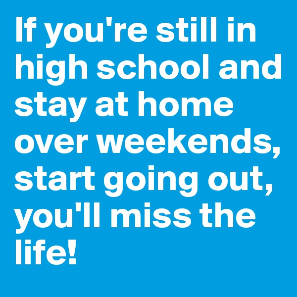 If you're still in high school and stay at home over weekends, start going out, you'll miss the life!