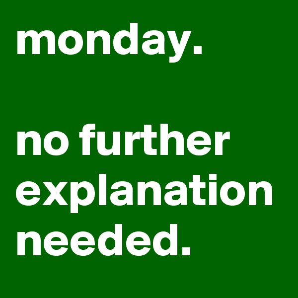 monday.  no further explanation needed.