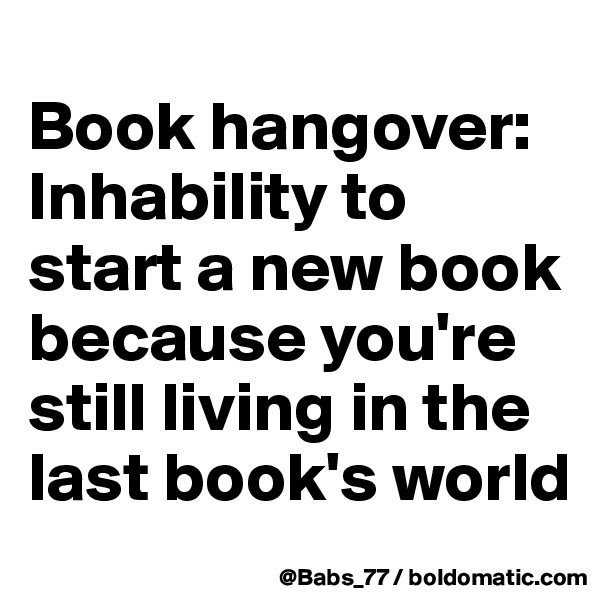 Book hangover: Inhability to start a new book because you're still living in the last book's world