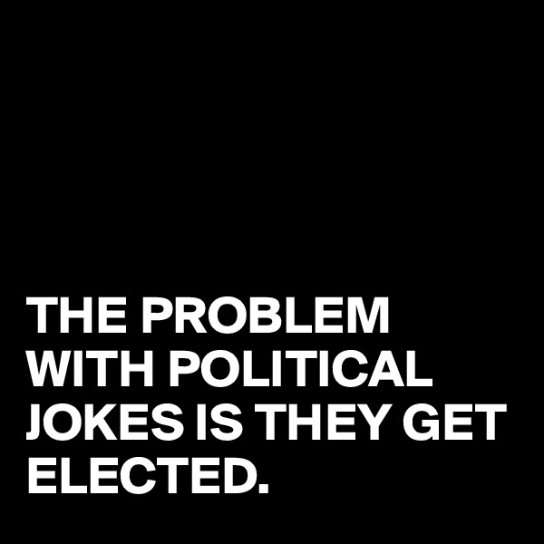 THE PROBLEM WITH POLITICAL JOKES IS THEY GET ELECTED.