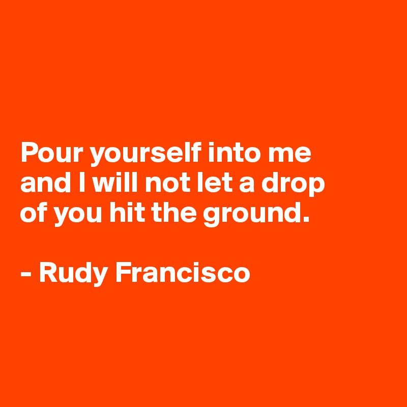 Pour yourself into me  and I will not let a drop  of you hit the ground.  - Rudy Francisco