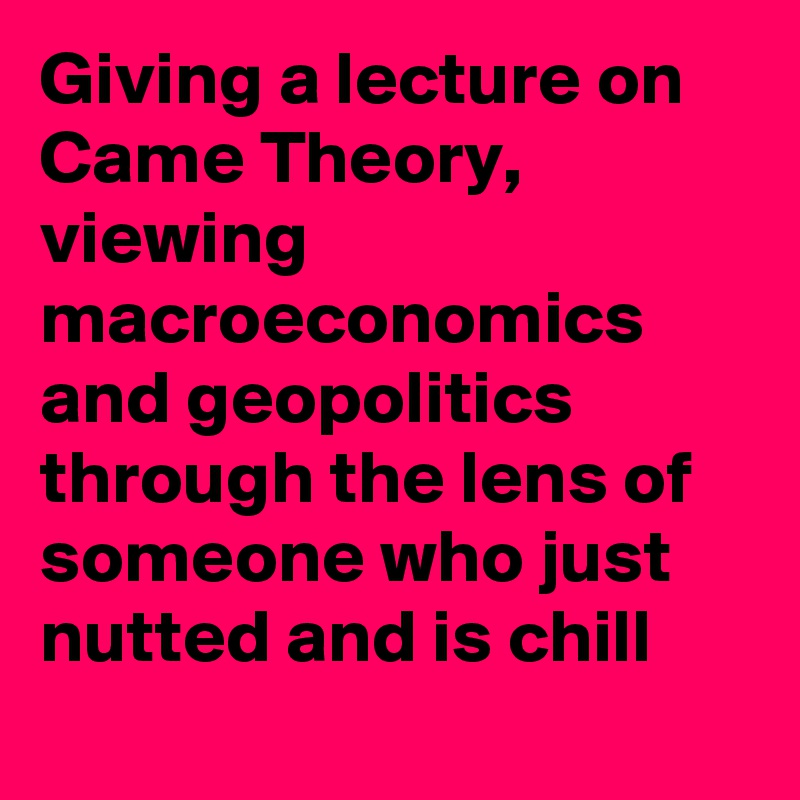 Giving a lecture on Came Theory, viewing macroeconomics and geopolitics through the lens of someone who just nutted and is chill