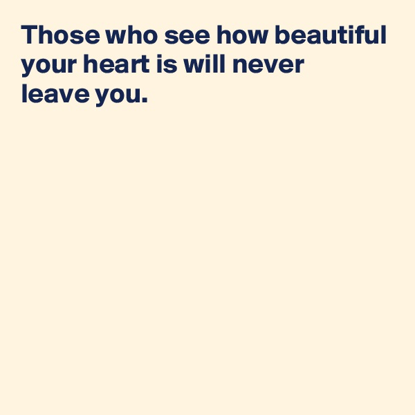Those who see how beautiful your heart is will never  leave you.