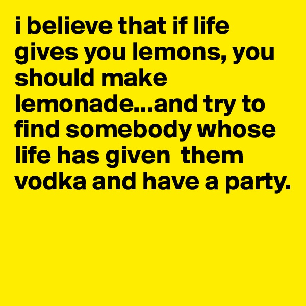 i believe that if life gives you lemons, you should make lemonade...and try to find somebody whose life has given  them vodka and have a party.