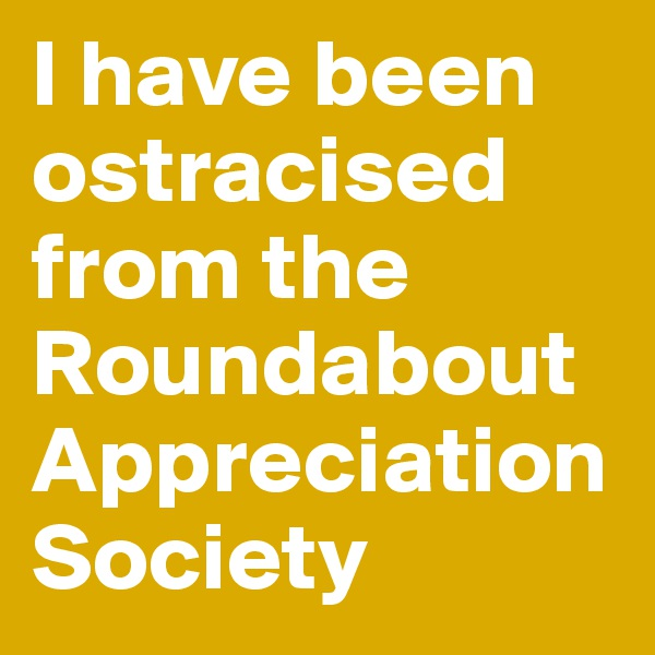 I have been ostracised from the Roundabout Appreciation Society