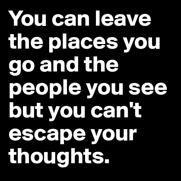 You can leave the places you go and the people you see but you can't escape your thoughts.