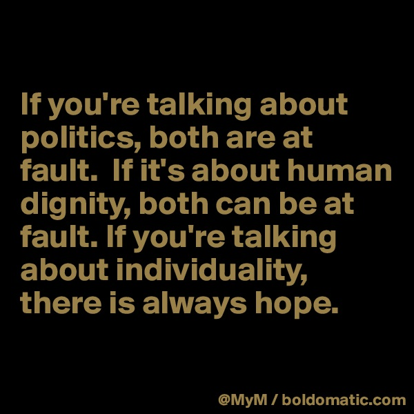 If you're talking about politics, both are at fault.  If it's about human dignity, both can be at fault. If you're talking about individuality, there is always hope.