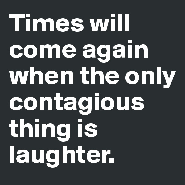 Times will come again when the only contagious thing is laughter.