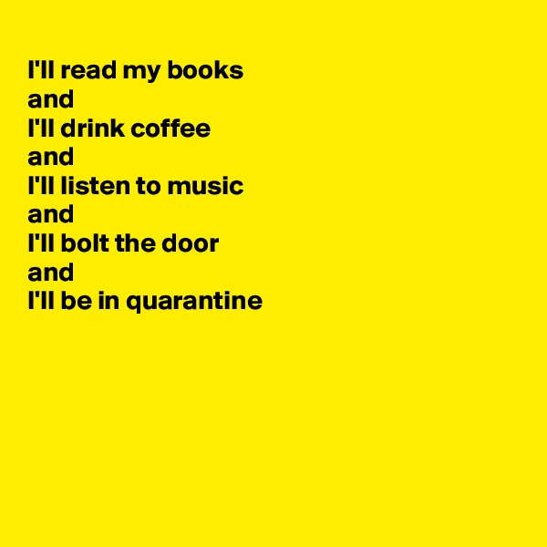 I'll read my books  and I'll drink coffee and I'll listen to music and  I'll bolt the door  and  I'll be in quarantine