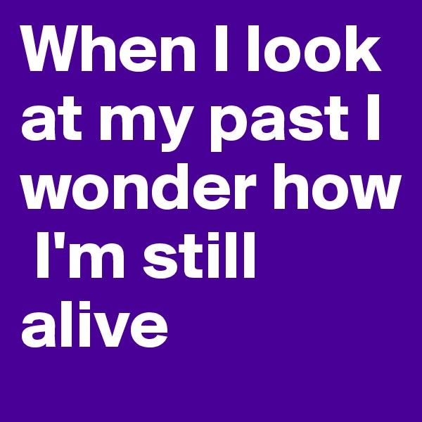 When I look at my past I wonder how  I'm still alive