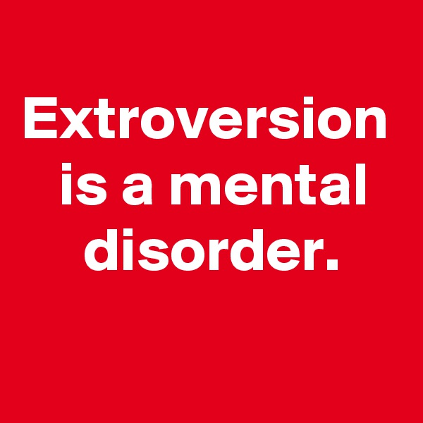 Extroversion    is a mental      disorder.