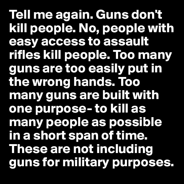 Tell me again. Guns don't kill people. No, people with easy access to assault rifles kill people. Too many guns are too easily put in the wrong hands. Too many guns are built with one purpose- to kill as many people as possible in a short span of time. These are not including guns for military purposes.