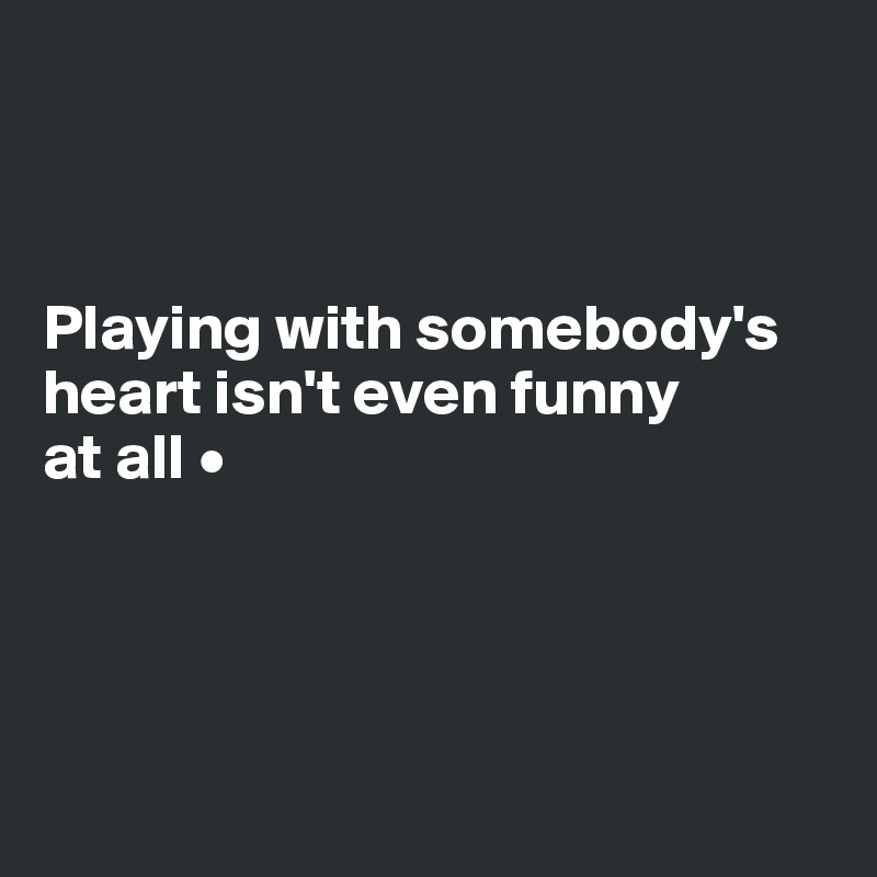 Playing with somebody's heart isn't even funny at all •