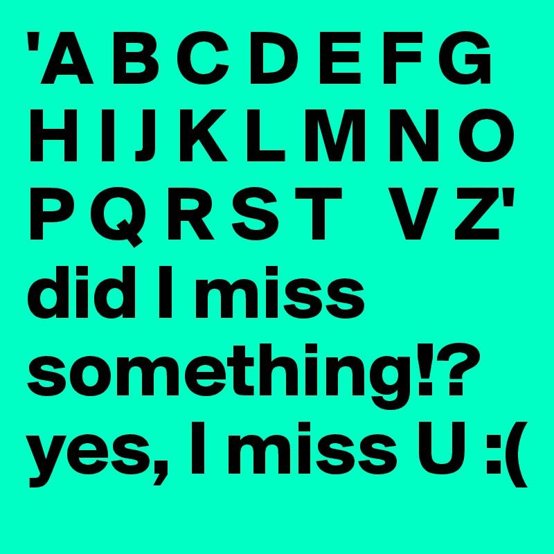 'A B C D E F G H I J K L M N O P Q R S T   V Z' did I miss something!? yes, I miss U :(