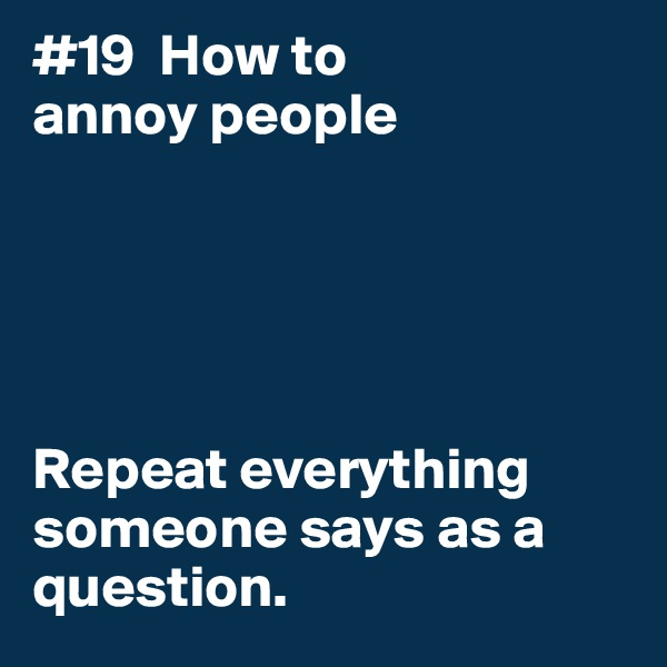 #19  How to annoy people      Repeat everything someone says as a question.