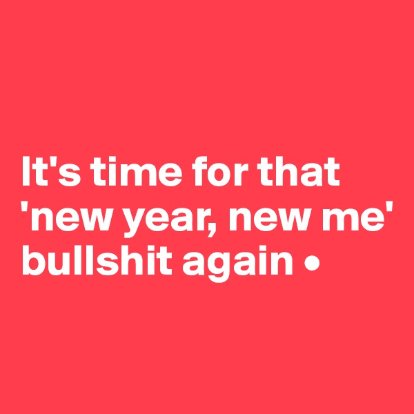It's time for that 'new year, new me' bullshit again •