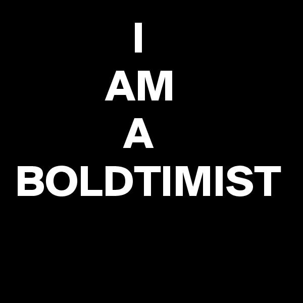 I            AM                        A BOLDTIMIST