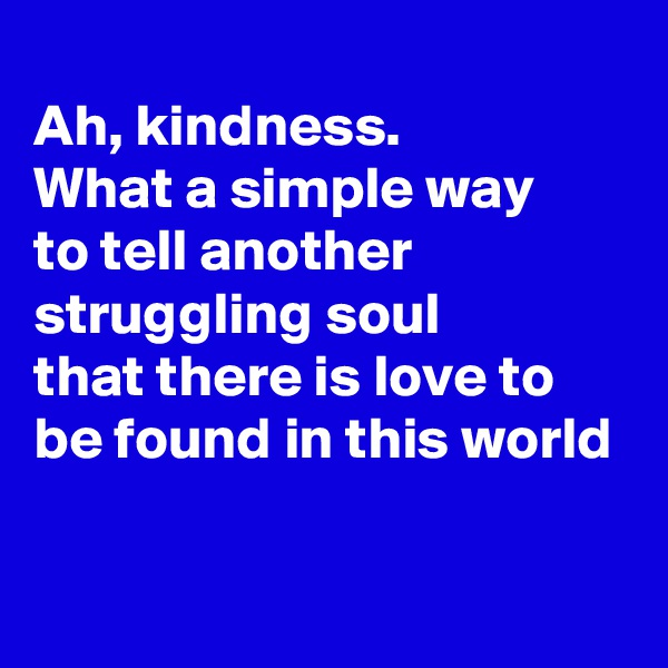 Ah, kindness. What a simple way to tell another struggling soul that there is love to  be found in this world